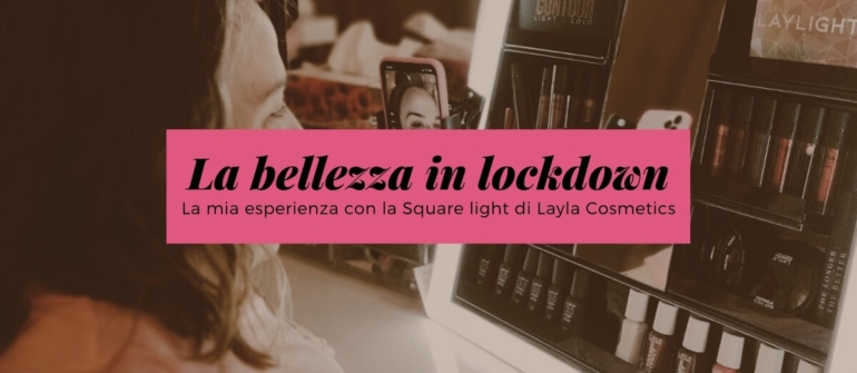 La bellezza in lockdown: la mia esperienza con la Square light di Layla Cosmetics